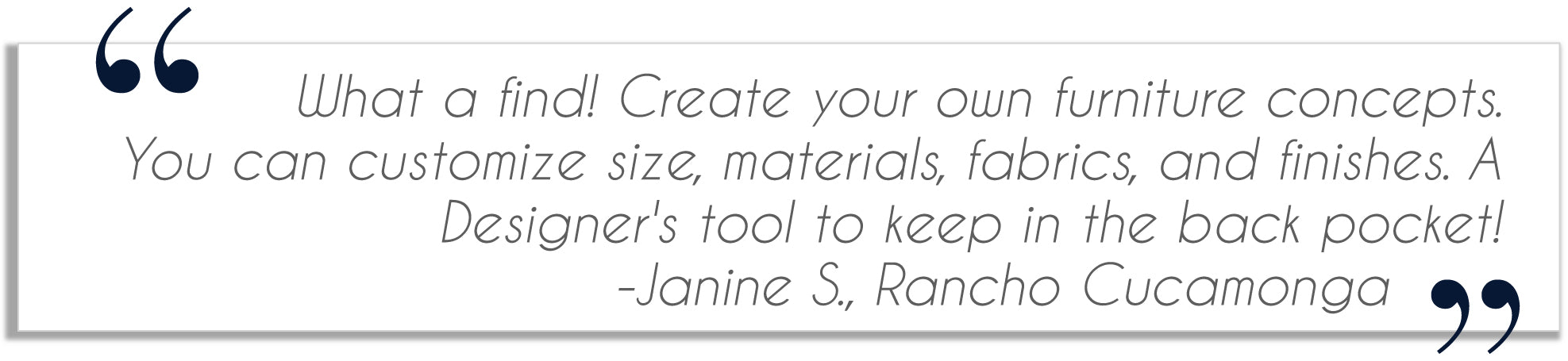 testimonial from Janinee S. in Rancho Cucamonga:  What a find. Create your own furniture concepts. You can customize size, materials, fabrics and finishes. A designers tool to keep in the back pocket!