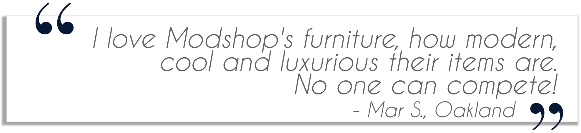 testimonial from Mar S. in Oakland: I love Modshops furniture, how modern, cool and luxurious their items are. No one can compete!