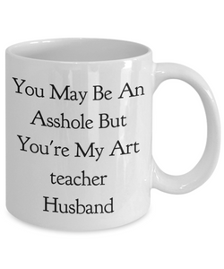 You May Be An Asshole But You'Re My Art Teacher Husband  11oz Coffee Mug Best Inspirational Gifts - Ribbon Canyon