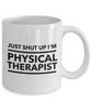 Funny Physical Therapist Quote 11Oz Coffee Mug , Just Shut Up I'm Physical Therapist for Dad, Grandpa, Husband From Son, Daughter, Wife for Coffee & Tea Lovers - Ribbon Canyon