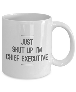Just Shut Up I'm Chief Executive, 11Oz Coffee Mug Unique Gift Idea for Him, Her, Mom, Dad - Perfect Birthday Gifts for Men or Women / Birthday / Christmas Present - Ribbon Canyon