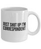 Just Shut Up I'm Correspondent, 11Oz Coffee Mug Best Inspirational Gifts and Sarcasm Perfect Birthday Gifts for Men or Women / Birthday / Christmas Present - Ribbon Canyon