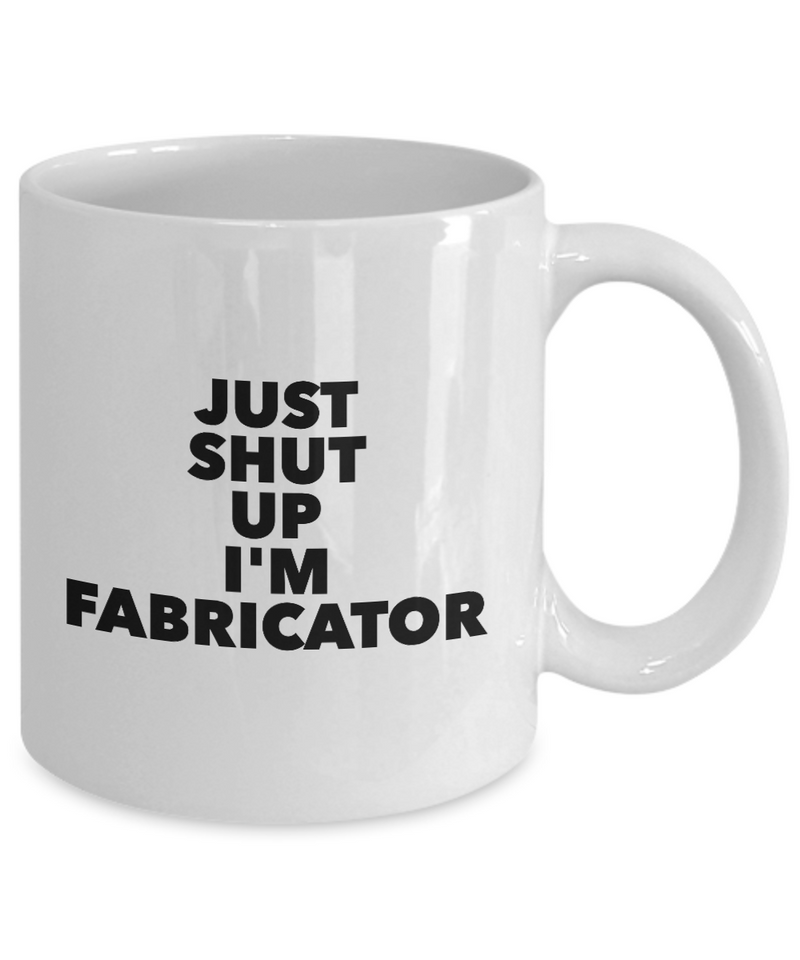 Just Shut Up I'm Fabricator, 11Oz Coffee Mug Unique Gift Idea Coffee Mug - Father's Day / Birthday / Christmas Present - Ribbon Canyon