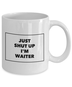 Funny Mug Just Shut Up I'm Waiter 11Oz Coffee Mug Funny Christmas Gift for Dad, Grandpa, Husband From Son, Daughter, Wife for Coffee & Tea Lovers Birthday Gift Ceramic - Ribbon Canyon