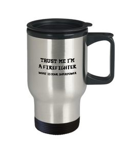 Trust Me I'm a Firefighter What Is Your Superpower, 14oz Travel Mug Family Freind Boss Birthday or Retirement - Ribbon Canyon