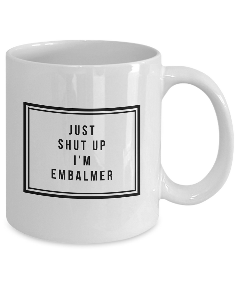 Just Shut Up I'm Embalmer, 11Oz Coffee Mug Unique Gift Idea for Him, Her, Mom, Dad - Perfect Birthday Gifts for Men or Women / Birthday / Christmas Present - Ribbon Canyon