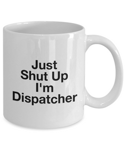 Just Shut Up I'm Dispatcher, 11Oz Coffee Mug Unique Gift Idea for Him, Her, Mom, Dad - Perfect Birthday Gifts for Men or Women / Birthday / Christmas Present - Ribbon Canyon