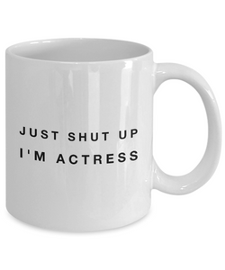 Just Shut Up I'm Actress, 11Oz Coffee Mug Unique Gift Idea for Him, Her, Mom, Dad - Perfect Birthday Gifts for Men or Women / Birthday / Christmas Present - Ribbon Canyon