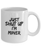 Just Shut Up I'm Miner, 11Oz Coffee Mug Unique Gift Idea for Him, Her, Mom, Dad - Perfect Birthday Gifts for Men or Women / Birthday / Christmas Present - Ribbon Canyon