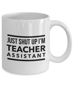 Funny Teacher Assistant 11Oz Coffee Mug , Just Shut Up I'm Teacher Assistant for Dad, Grandpa, Husband From Son, Daughter, Wife for Coffee & Tea Lovers - Ribbon Canyon