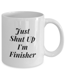 Funny Finisher Quote 11Oz Coffee Mug , Just Shut Up I'm Finisher for Dad, Grandpa, Husband From Son, Daughter, Wife for Coffee & Tea Lovers - Ribbon Canyon