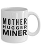 Mother Hugger Miner, 11oz Coffee Mug Best Inspirational Gifts - Ribbon Canyon