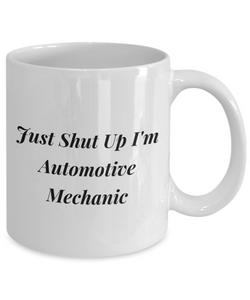 Just Shut Up I'm Automotive Mechanic, 11Oz Coffee Mug Unique Gift Idea for Him, Her, Mom, Dad - Perfect Birthday Gifts for Men or Women / Birthday / Christmas Present - Ribbon Canyon