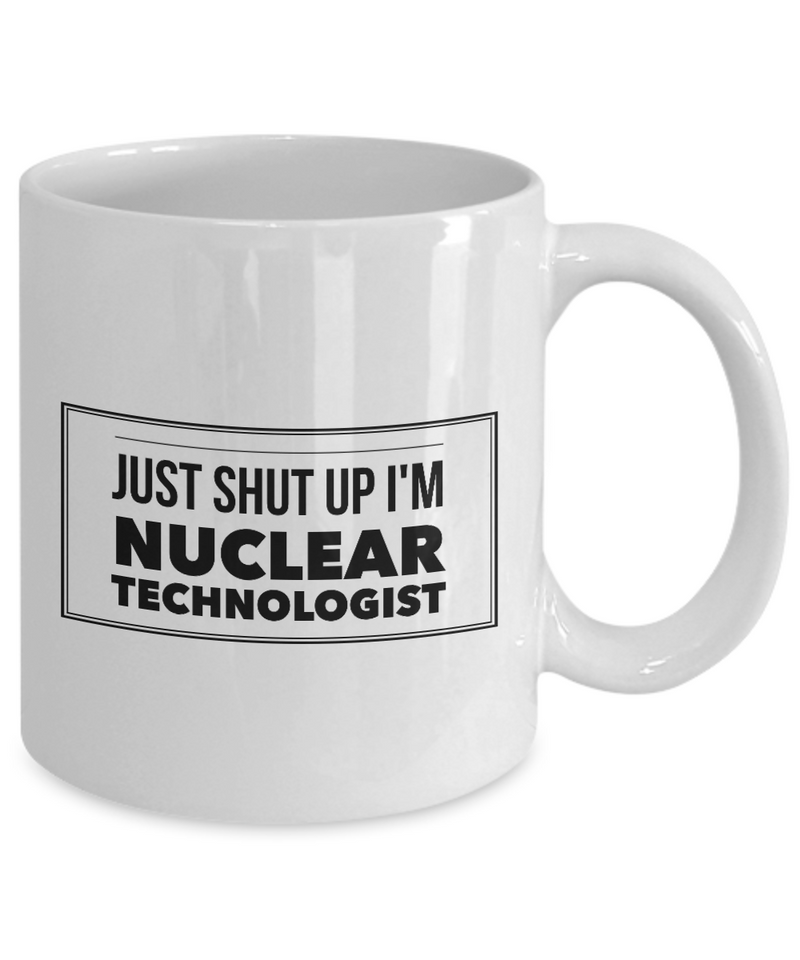 Just Shut Up I'm Nuclear Technologist, 11Oz Coffee Mug Unique Gift Idea for Him, Her, Mom, Dad - Perfect Birthday Gifts for Men or Women / Birthday / Christmas Present - Ribbon Canyon