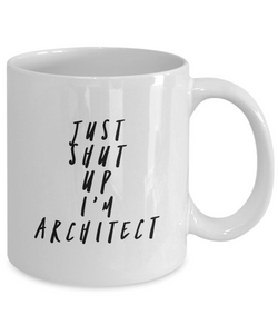 Just Shut Up I'm Architect, 11Oz Coffee Mug Unique Gift Idea for Him, Her, Mom, Dad - Perfect Birthday Gifts for Men or Women / Birthday / Christmas Present - Ribbon Canyon