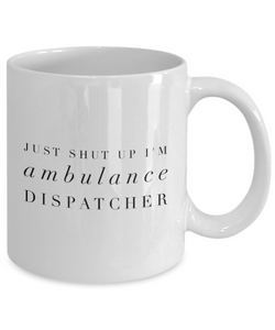 Funny Ambulance Dispatcher 11Oz Coffee Mug , Just Shut Up I'm Ambulance Dispatcher for Dad, Grandpa, Husband From Son, Daughter, Wife for Coffee & Tea Lovers - Ribbon Canyon
