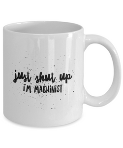 Just Shut Up I'm Machinist, 11Oz Coffee Mug for Dad, Grandpa, Husband From Son, Daughter, Wife for Coffee & Tea Lovers - Ribbon Canyon