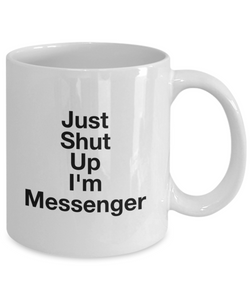 Just Shut Up I'm Messenger, 11Oz Coffee Mug Best Inspirational Gifts and Sarcasm Perfect Birthday Gifts for Men or Women / Birthday / Christmas Present - Ribbon Canyon