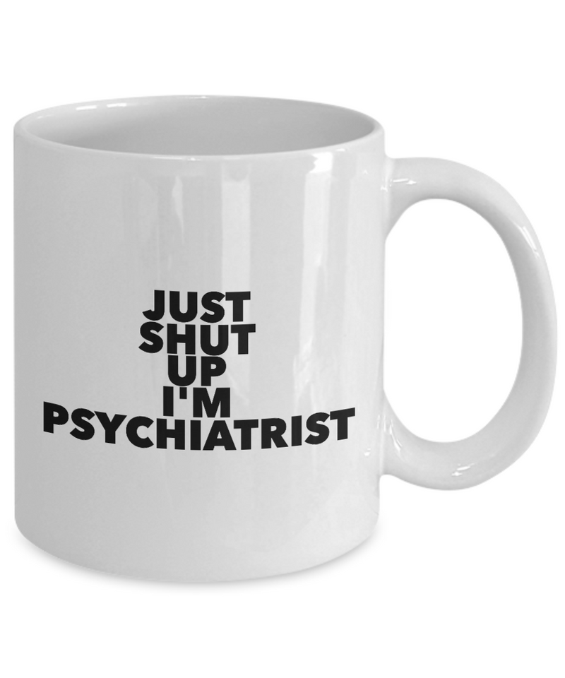 Just Shut Up I'm Psychiatrist, 11Oz Coffee Mug Unique Gift Idea for Him, Her, Mom, Dad - Perfect Birthday Gifts for Men or Women / Birthday / Christmas Present - Ribbon Canyon
