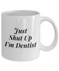 Just Shut Up I'm Dentist, 11Oz Coffee Mug Unique Gift Idea for Him, Her, Mom, Dad - Perfect Birthday Gifts for Men or Women / Birthday / Christmas Present - Ribbon Canyon