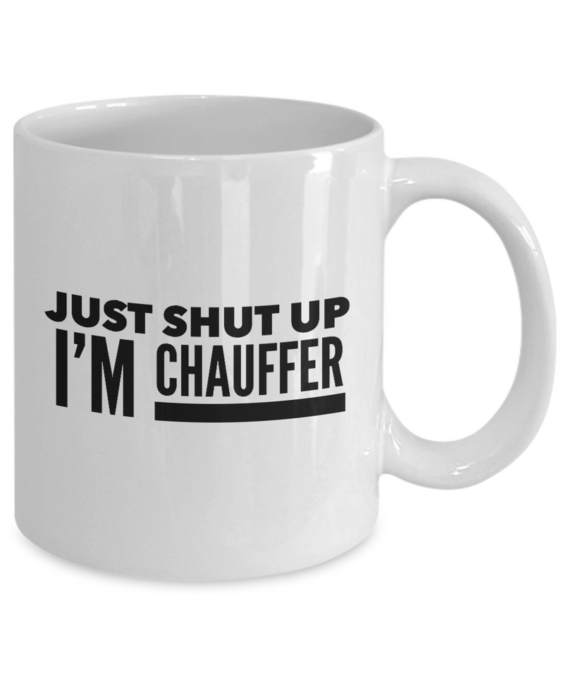 Funny Chauffer Quote 11Oz Coffee Mug , Just Shut Up I'm Chauffer for Dad, Grandpa, Husband From Son, Daughter, Wife for Coffee & Tea Lovers - Ribbon Canyon