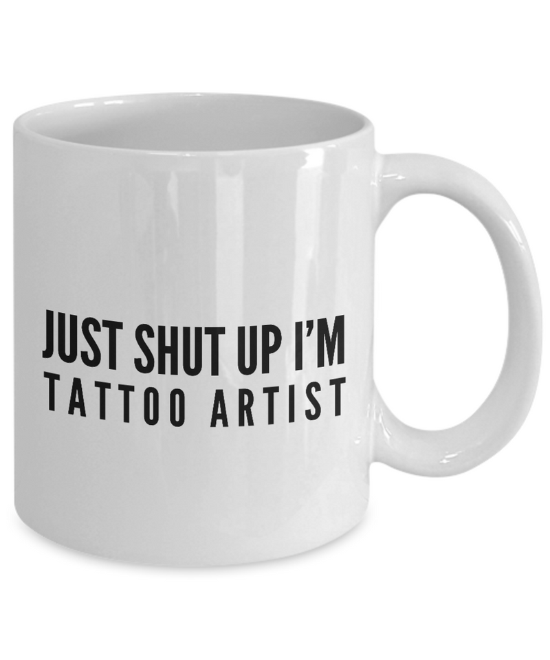 Just Shut Up I'm Tattoo Artist, 11Oz Coffee Mug Best Inspirational Gifts and Sarcasm Perfect Birthday Gifts for Men or Women / Birthday / Christmas Present - Ribbon Canyon
