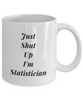 Just Shut Up I'm Statistician, 11Oz Coffee Mug Unique Gift Idea Coffee Mug - Father's Day / Birthday / Christmas Present - Ribbon Canyon