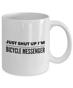 Funny Bicycle Messenger Quote 11Oz Coffee Mug , Just Shut Up I'm Bicycle Messenger for Dad, Grandpa, Husband From Son, Daughter, Wife for Coffee & Tea Lovers - Ribbon Canyon