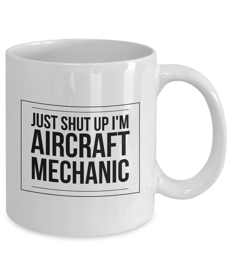 Just Shut Up I'm Aircraft Mechanic, 11Oz Coffee Mug Unique Gift Idea for Him, Her, Mom, Dad - Perfect Birthday Gifts for Men or Women / Birthday / Christmas Present - Ribbon Canyon