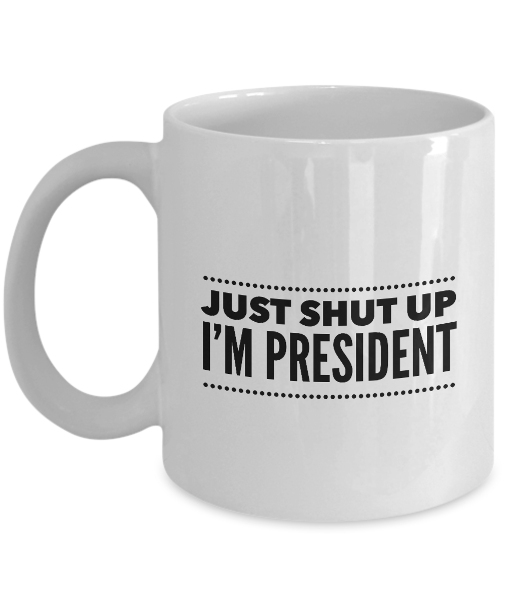 Just Shut Up I'm President, 11Oz Coffee Mug Unique Gift Idea for Him, Her, Mom, Dad - Perfect Birthday Gifts for Men or Women / Birthday / Christmas Present - Ribbon Canyon