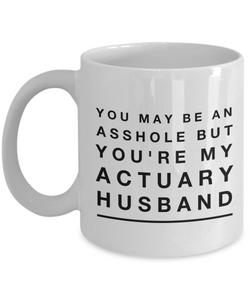 You May Be An Asshole But You'Re My Actuary Husband, 11oz Coffee Mug Best Inspirational Gifts - Ribbon Canyon