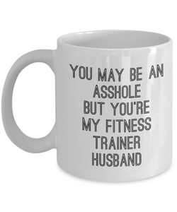 You May Be An Asshole But You'Re My Fitness Trainer Husband  11oz Coffee Mug Best Inspirational Gifts - Ribbon Canyon