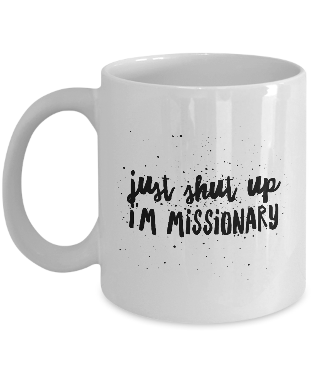 Funny Missionary Quote 11Oz Coffee Mug , Just Shut Up I'm Missionary for Dad, Grandpa, Husband From Son, Daughter, Wife for Coffee & Tea Lovers - Ribbon Canyon