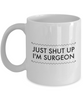 Just Shut Up I'm Surgeon, 11Oz Coffee Mug Unique Gift Idea for Him, Her, Mom, Dad - Perfect Birthday Gifts for Men or Women / Birthday / Christmas Present - Ribbon Canyon