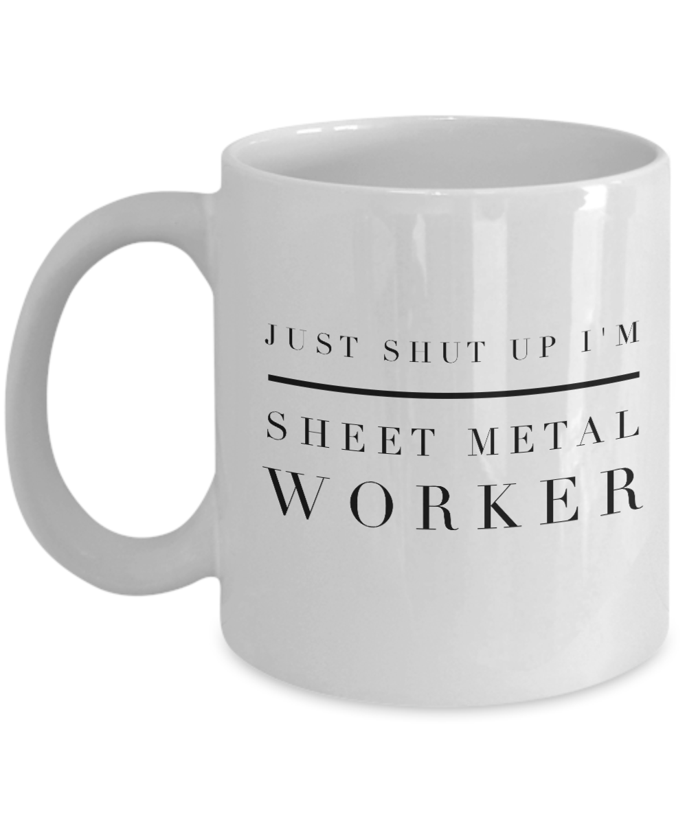 Just Shut Up I'm Sheet Metal Worker, 11Oz Coffee Mug Best Inspirational Gifts and Sarcasm Perfect Birthday Gifts for Men or Women / Birthday / Christmas Present - Ribbon Canyon