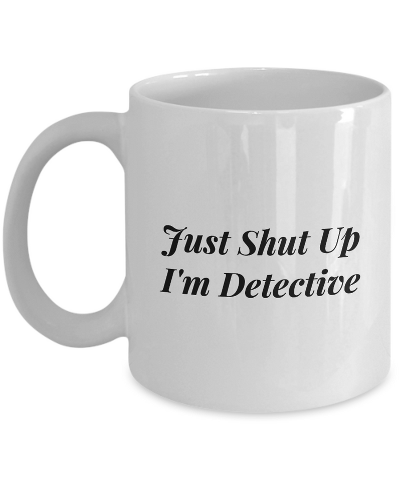 Funny Detective Quote 11Oz Coffee Mug , Just Shut Up I'm Detective for Dad, Grandpa, Husband From Son, Daughter, Wife for Coffee & Tea Lovers - Ribbon Canyon