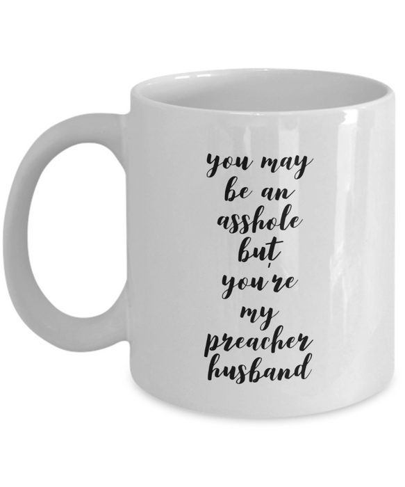 You May Be An Asshole But You'Re My Preacher Husband, 11oz Coffee Mug  Dad Mom Inspired Gift - Ribbon Canyon
