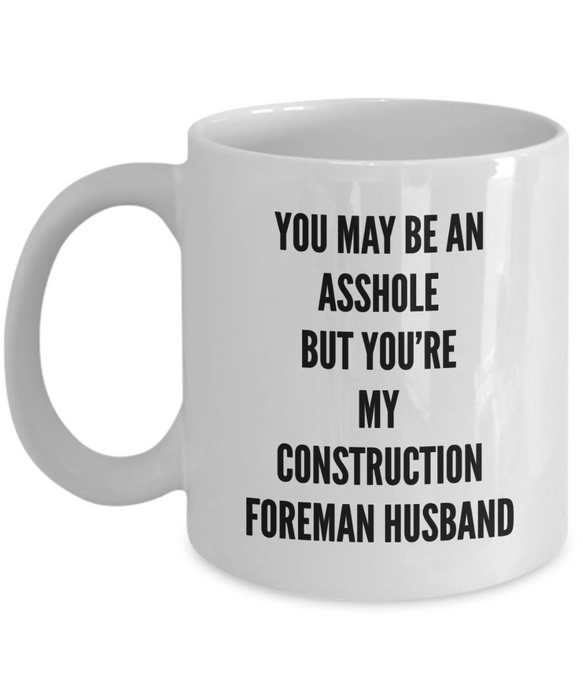 You May Be An Asshole But You'Re My Construction Foreman Husband  11oz Coffee Mug Best Inspirational Gifts - Ribbon Canyon