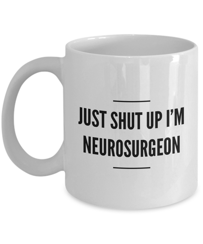 Just Shut Up I'm Neurosurgeon, 11Oz Coffee Mug Best Inspirational Gifts and Sarcasm Perfect Birthday Gifts for Men or Women / Birthday / Christmas Present - Ribbon Canyon