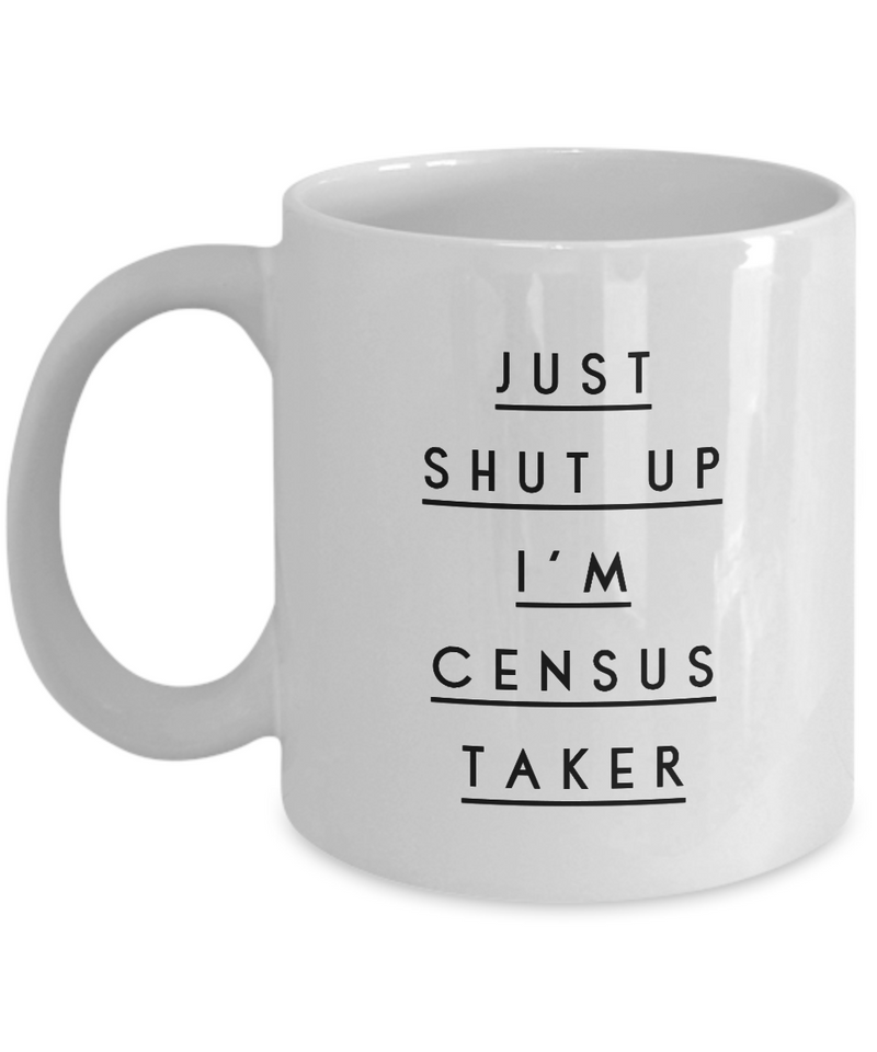 Funny Census Taker 11Oz Coffee Mug , Just Shut Up I'm Census Taker for Dad, Grandpa, Husband From Son, Daughter, Wife for Coffee & Tea Lovers - Ribbon Canyon