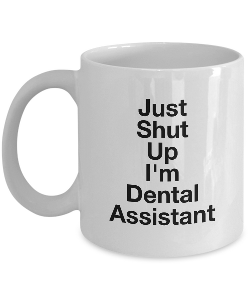 Just Shut Up I'm Dental Assistant, 11Oz Coffee Mug Unique Gift Idea for Him, Her, Mom, Dad - Perfect Birthday Gifts for Men or Women / Birthday / Christmas Present - Ribbon Canyon