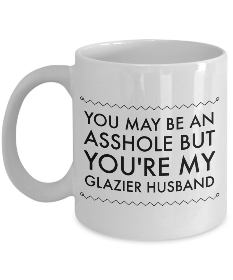 You May Be An Asshole But You'Re My Glazier Husband, 11oz Coffee Mug  Dad Mom Inspired Gift - Ribbon Canyon