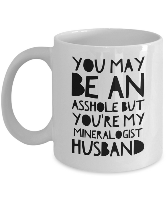 You May Be An Asshole But You'Re My Mineralogist Husband  11oz Coffee Mug Best Inspirational Gifts - Ribbon Canyon
