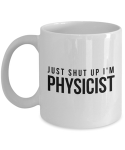 Just Shut Up I'm Physicist, 11Oz Coffee Mug Unique Gift Idea for Him, Her, Mom, Dad - Perfect Birthday Gifts for Men or Women / Birthday / Christmas Present - Ribbon Canyon
