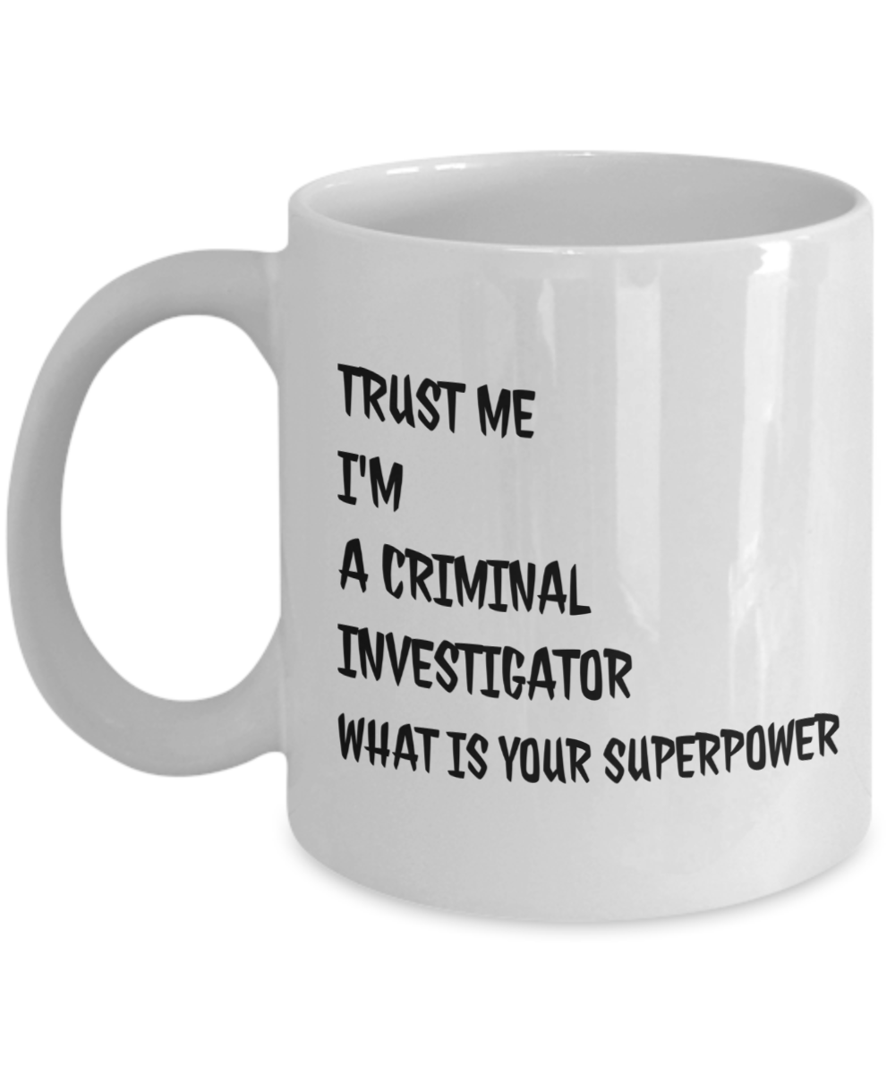 Funny Criminal Investigator Quote 11Oz Coffee Mug , Trust Me I'm a Criminal Investigator What Is Your Superpower for Dad, Grandpa, Husband From Son, Daughter, Wife for Coffee & Tea Lovers - Ribbon Canyon