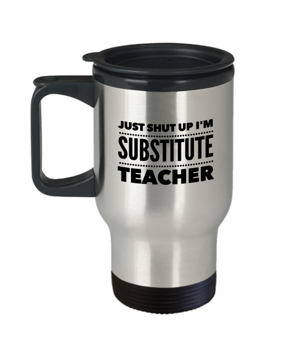 Just Shut Up I'm Substitute Teacher, 14Oz Travel Mug  Dad Mom Inspired Gift - Ribbon Canyon