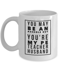 Funny Mug You May Be An Asshole But You'Re My Pe Teacher Husband   11oz Coffee Mug Gag Gift for Coworker Boss Retirement - Ribbon Canyon