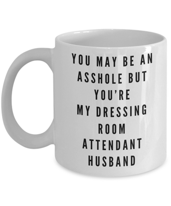 You May Be An Asshole But You'Re My Dressing Room Attendant Husband, 11oz Coffee Mug  Dad Mom Inspired Gift - Ribbon Canyon