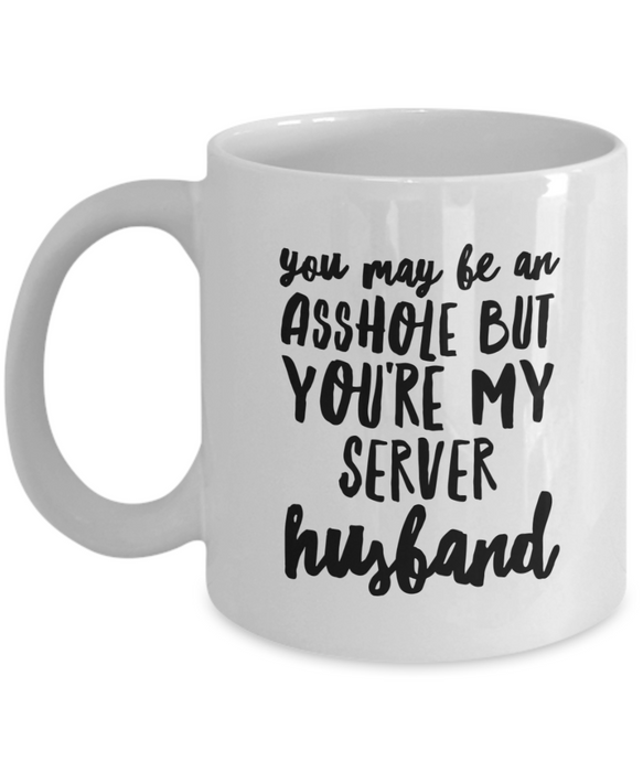 You May Be An Asshole But You'Re My Server Husband  11oz Coffee Mug Best Inspirational Gifts - Ribbon Canyon