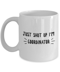 Funny Coordinator 11Oz Coffee Mug , Just Shut Up I'm Coordinator for Dad, Grandpa, Husband From Son, Daughter, Wife for Coffee & Tea Lovers - Ribbon Canyon